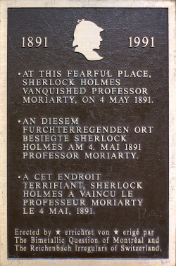 "sherlockology:  On this day in 1891, Sherlock Holmes fell to his apparent death at the Reichenbach Falls, as depicted in the pages of 'The Final Problem'. From wikipedia:   Out of many waterfalls in the Bernese Oberland, the Reichenbach Falls seems to have made the greatest impression on Sir Arthur Conan Doyle, the author of the Sherlock Holmes stories, who was shown them on a Swiss holiday by his host Sir Henry Lunn, the founder of Lunn Poly. Sir Henry's grandson, Peter Lunn, recalled, ""My grandfather said 'Push him over the Reichenbach Falls' and Conan Doyle hadn't heard of them, so he showed them to him."" So impressed was Doyle that he decided to let his hero die there. The actual ledge from which Moriarty and Holmes apparently fell is on the other side of the falls to the funicular; it is accessible by climbing the path to the top of the falls, crossing the bridge and following the trail down the hill. The ledge is marked by a plaque as illustrated here; the English inscription reads: ""At this fearful place, Sherlock Holmes vanquished Professor Moriarty, on 4 May 1891."" The pathway on which the duel between Sherlock Holmes and Professor Moriarty occurs ends some hundred metres away from the falls. When Doyle viewed the falls, the path ended very close to the falls, close enough to touch it, yet over the hundred years after his visit, the pathway has become unsafe and slowly eroded away, and the falls have receded further back into the gorge.  The actual date of the 'death' of Sherlock Holmes in the BBC Series is a little harder to pin down. We made an attempt to find the date of Sherlock's fall from the top of St Bart's Hospital in this article last year."