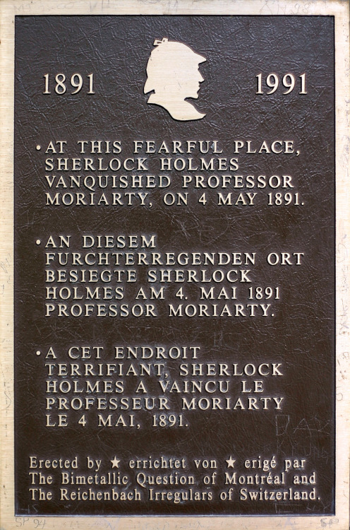"On this day in 1891, Sherlock Holmes fell to his apparent death at the Reichenbach Falls, as depicted in the pages of 'The Final Problem'. From wikipedia:   Out of many waterfalls in the Bernese Oberland, the Reichenbach Falls seems to have made the greatest impression on Sir Arthur Conan Doyle, the author of the Sherlock Holmes stories, who was shown them on a Swiss holiday by his host Sir Henry Lunn, the founder of Lunn Poly. Sir Henry's grandson, Peter Lunn, recalled, ""My grandfather said 'Push him over the Reichenbach Falls' and Conan Doyle hadn't heard of them, so he showed them to him."" So impressed was Doyle that he decided to let his hero die there. The actual ledge from which Moriarty and Holmes apparently fell is on the other side of the falls to the funicular; it is accessible by climbing the path to the top of the falls, crossing the bridge and following the trail down the hill. The ledge is marked by a plaque as illustrated here; the English inscription reads: ""At this fearful place, Sherlock Holmes vanquished Professor Moriarty, on 4 May 1891."" The pathway on which the duel between Sherlock Holmes and Professor Moriarty occurs ends some hundred metres away from the falls. When Doyle viewed the falls, the path ended very close to the falls, close enough to touch it, yet over the hundred years after his visit, the pathway has become unsafe and slowly eroded away, and the falls have receded further back into the gorge.  The actual date of the 'death' of Sherlock Holmes in the BBC Series is a little harder to pin down. We made an attempt to find the date of Sherlock's fall from the top of St Bart's Hospital in this article last year."