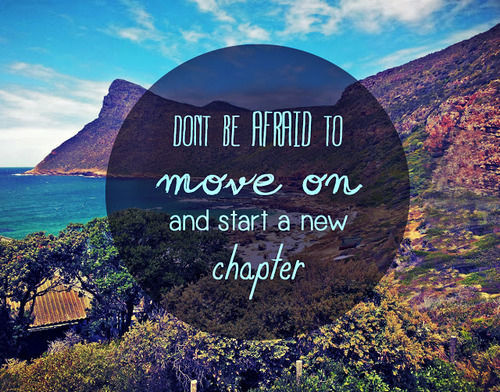 Don't Be Afraid to Move On and Start a New Chapter.