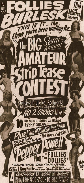 "she-urchin:  Vintage 60's-era promo poster for the 'NEW FOLLIES Burlesk'  Theatre in San Francisco.. ""Amateur Striptease Contests"" were all the rage during the mid-1960's.. Rose La Rose ran regular contests at her Theatre in Toledo, Ohio.. Burlesque was waning, and many top dancers began retiring. This kind of promotion was designed not only to find ""new"" (and cheaper) talent.. But to generate interest in audiences that wouldn't necessarily attend a Burlesque show.."