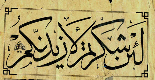islamic-art-and-quotes:  Thuluth Script  لَئِنْ شَكَرْتُمْ لَأَزِيدَنَّكُمْ   If you are thankful, I will surely bestow more favors on you.  From the Collection: Thuluth Style Islamic Calligraphy and Typography Originally found on: alyibnawi