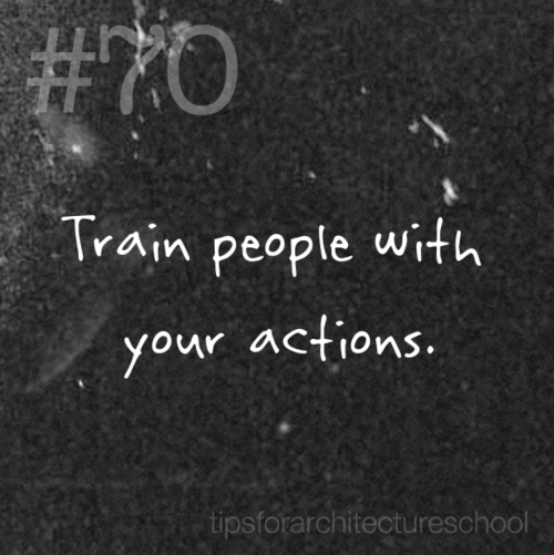 "tipsforarchitectureschool:  #70 Train people with your actions. Life is a training course and you are the instructor.  You may not think about it, but you teach people how to act towards you based on how you act towards them.  How many times have you heard: ""No, last time I did that it was terrible so I never did it again.""  When you interact with people you are teaching them how to react to you.  Often times all it takes is one miscommunication and people would rather avoid you than deal with the possibility of another tense interaction.  Really, life is one big play between acting and reacting.  Studio culture is a large part of your education and an even bigger part of life when you graduate.  Make sure you are interacting with people in a way that promotes trust, care, and understanding. Who knows you might need to borrow a pencil one day.   ;)"