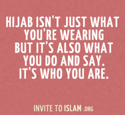 invitetoislam:  Hijab isn't just what you're wearing but it's also what you do and say. It's who you are.