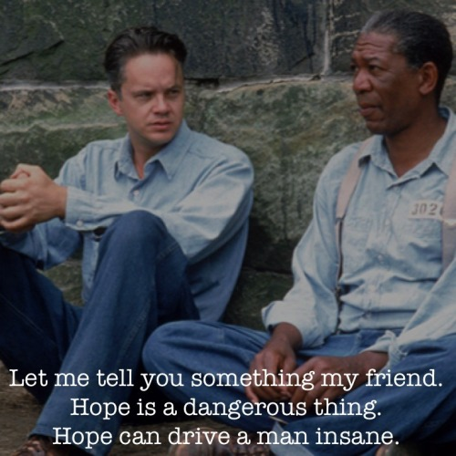mgbrd:  05.17.2013 The Shawshank Redemption Red: Let me tell you something my friend. Hope is a dangerous thing. Hope can drive a man insane.