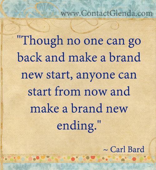 """Though no one can go back and make a brand new start, anyone can start from now and make a brand new ending.""~ Carl Bard"