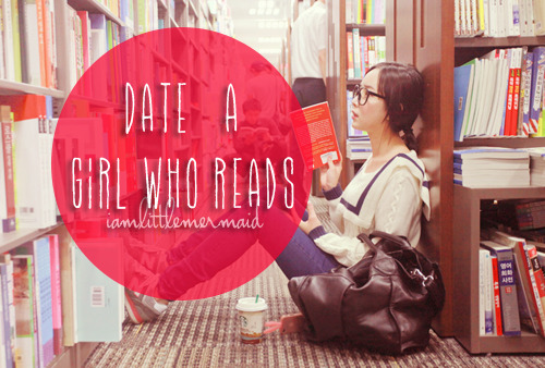 "iamyourmermaid:  Date a girl who reads. Date a girl who spends her money on books instead of clothes. She has problems with closet space because she has too many books. Date a girl who has a list of books she wants to read, who has had a library card since she was twelve. Find a girl who reads. You'll know that she does because she will always have an unread book in her bag.She's the one lovingly looking over the shelves in the bookstore, the one who quietly cries out when she finds the book she wants. You see the weird chick sniffing the pages of an old book in a second hand book shop? That's the reader. They can never resist smelling the pages, especially when they are yellow. She's the girl reading while waiting in that coffee shop down the street. If you take a peek at her mug, the non-dairy creamer is floating on top because she's kind of engrossed already. Lost in a world of the author's making. Sit down. She might give you a glare, as most girls who read do not like to be interrupted. Ask her if she likes the book. Buy her another cup of coffee. Let her know what you really think of Murakami. See if she got through the first chapter of Fellowship. Understand that if she says she understood James Joyce's Ulysses she's just saying that to sound intelligent. Ask her if she loves Alice or she would like to be Alice. It's easy to date a girl who reads. Give her books for her birthday, for Christmas and for anniversaries. Give her the gift of words, in poetry, in song. Give her Neruda, Pound, Sexton, Cummings. Let her know that you understand that words are love. Understand that she knows the difference between books and reality but by god, she's going to try to make her life a little like her favorite book. It will never be your fault if she does. She has to give it a shot somehow. Lie to her. If she understands syntax, she will understand your need to lie. Behind words are other things: motivation, value, nuance, dialogue. It will not be the end of the world. Fail her. Because a girl who reads knows that failure always leads up to the climax. Because girls who understand that all things will come to end. That you can always write a sequel. That you can begin again and again and still be the hero. That life is meant to have a villain or two. Why be frightened of everything that you are not? Girls who read understand that people, like characters, develop. Except in the Twilight series. If you find a girl who reads, keep her close. When you find her up at 2 AM clutching a book to her chest and weeping, make her a cup of tea and hold her. You may lose her for a couple of hours but she will always come back to you. She'll talk as if the characters in the book are real, because for a while, they always are. You will propose on a hot air balloon. Or during a rock concert. Or very casually next time she's sick. Over Skype. You will smile so hard you will wonder why your heart hasn't burst and bled out all over your chest yet. You will write the story of your lives, have kids with strange names and even stranger tastes. She will introduce your children to the Cat in the Hat and Aslan, maybe in the same day. You will walk the winters of your old age together and she will recite Keats under her breath while you shake the snow off your boots. Date a girl who reads because you deserve it. You deserve a girl who can give you the most colorful life imaginable. If you can only give her monotony, and stale hours and half-baked proposals, then you're better off alone. If you want the world and the worlds beyond it, date a girl who reads. Or better yet, date a girl who writes."" -The Monica Bird"