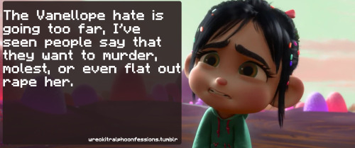 wreckitralphconfessions:  The Vanellope hate is going too far, I've seen people say that they want to murder, molest, or even flat out rape her.    ((OOC: WHOOOOAH I never said ANYTHING about molesting or rape o.o. I have a feeling none of my pals did either :/.))