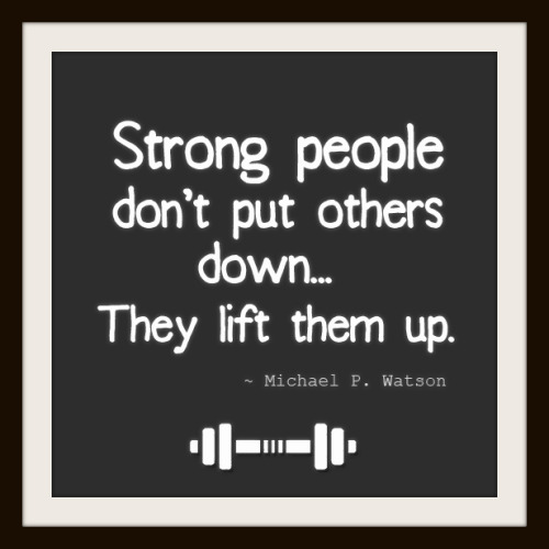 asthetiques:  Strong people don't put others down… They lift them up.