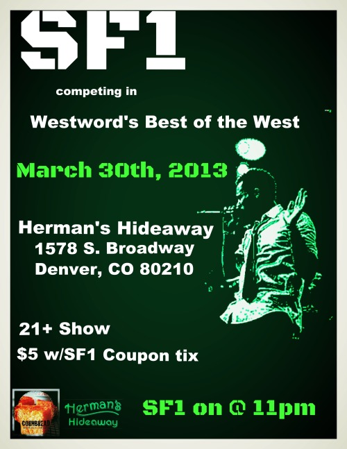 The crew and I are in the Westword Best of the West Semi Finals March 30th, 2013 at Herman's Hideaway! We hit at 11pm and tickets are only $5! make sure you come out and support us and cheer us into victory!