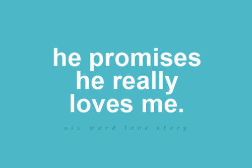 He promises he really loves me.