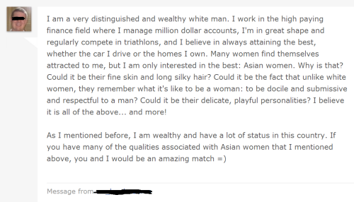 A man who is distinguished, wealthy, competes in triathlons… AND is white?!?  Ai yaah, I must call mother already and tell her I am ready to get married!  How wonderful that as an Asian woman, I am on the same level as the cars you drive and the many homes you own!  It must be my docile nature and long silky hair.. PUKE!!!!!