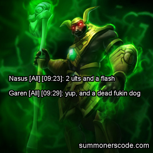 Exhibit 184 Nasus [09:23]: 2 ults and a flashGaren [09:29]: yup, and a dead dog (Thanks to spainstateofmind for the quote!)