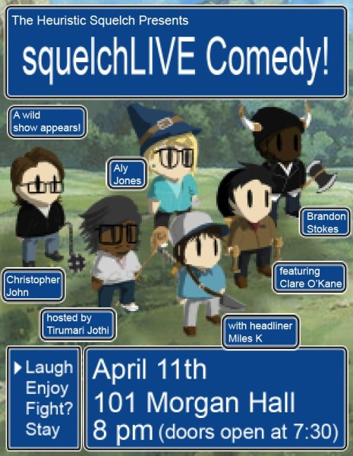 4/11. squelchLIVE Comedy @ 101 Morgan Hall. 8pm. $3-$5. Featuring Miles K, Christopher John, Aly Jones, Brandon Stokes, Clare O'Kane, and hosted by Tirumari Jothi. Tickets Available: Here.