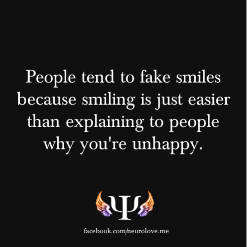 psych-facts:  People tend to fake smiles because smiling is just easier than explaining to people why you're unhappy.