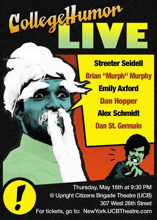 "The CollegeHumor Live Show is tonight! [Click to reserve] The big night has arrived!  CollegeHumor returns to UCB! Come see these awesome acts: Streeter Seidell, Brian ""Murph"" Murphy, Emily Axford, Dan Hopper, Alex Schmidt, and Dan St. Germain We made a few more tickets available! Click here to reserve yours!"