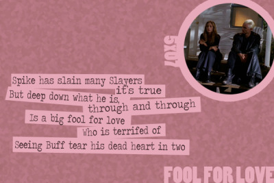 waffle-meringue:  A Buffy Episode Guide in Limerick Form - Fool for Love (5x07)  Spike has slain many Slayers, it's true,But deep down what he is, through and through,Is a big fool for loveWho is terrified ofSeeing Buff tear his dead heart in two.   This is a great episode of Buffy, I highly recommend it. Spike is hands down my favorite (male) character on BTVS. Props to this blog for their excellent limericks - check them out!