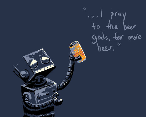 "I pray to the beer gods ""I pray to the beer gods, for more beer."" the robot exclaimed. Sorry Mr. Robot, it may be time to call it quits for tonight."