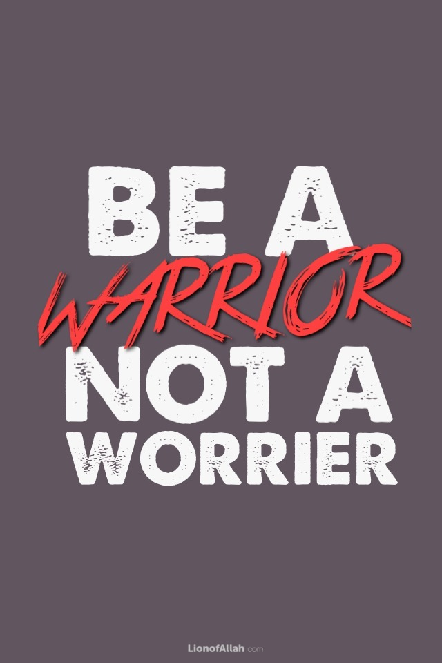 lionofallah:  I am a Warrior not a Worrier - www.lionofAllah.com  THANK YOU for this reminder! JazakAllah khair!!!