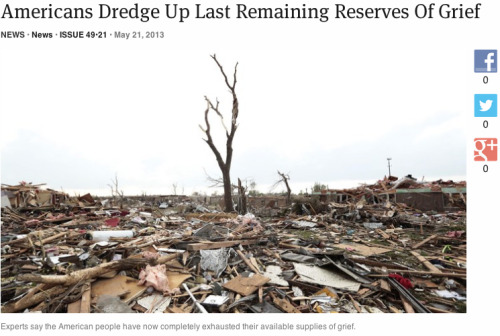 theonion:  Americans Dredge Up Last Remaining Reserves Of Grief | Full Report  Against all common sense, The Onion attempts to be funny about the Oklahoma tornado that destroyed thousands of homes and killed dozens.  It didn't work. Bad idea. EPIC FAIL. Re-blogging mostly for the poignant picture. Holding the victims in my thoughts and prayers …