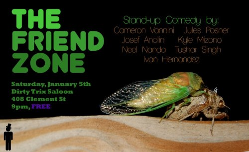1/5. The Friend Zone (Free Comedy) @ Dirty Trix Saloon. 408 Clement St. SF. 9PM. Featuring  Cameron Vannini, Jules Posner, Josef Anolin, Kyle Mizono, Neel Nanda, Tushar Singh, Ivan Hernandez, Kate Willett and Kevin Munroe. Hosted and Produced by Matt Louv.   Join us in the Friend Zone this Saturday, as we invent straw-man fantasies about how girls only like guys who are mean to them and ride motorcycles, instead of confronting the reality that we just don't have any interesting skills and say things out loud like Ninja Turtles are mutants not aliens god dammit Michael Bay you punk asshole motherfucker.