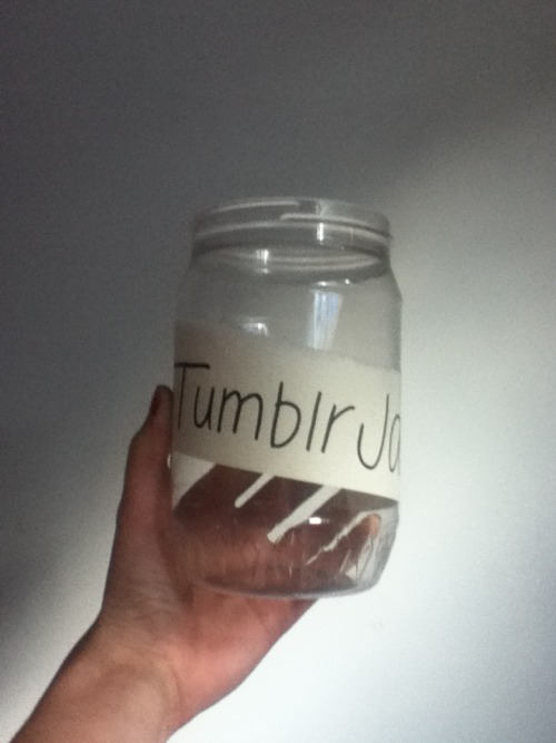 hurdling-over-life:  asdfghtjkl:  Hi! This is my (empty) tumblr jar. (I know the picture isn't quality but my camera's battery is dead soooooo) Every time someone (like you) reblog or like the post, I'll add their url to my jar. When (or if)  this gets 100 notes, I'll start messaging everyone. You'll get two messages (hopefully three). The first one will be a sweet anon message. Like, a big one. The second message (not the same day) will be a url. You'll have to send one nice message to that url. I think you get it, the third message will be the person who had your url sending a message to you (anon or not)I don't know if this is clear? Anyways. The rules are simple like OR reblog. don't do both :) (I PREFER REBLOGS THO OKAY) you gotta be following me heheheh only if you want to okay please don't change your url? or at least leave a redirect page from your old to your new url or else it's so complicated I wanna cry thanks OF COURSE you'll get a follow from me. not when I pick you, but when you follow me, cause I follow everyone back. that's my swag. just kidding. okay. bye love you all, I hope this is going to work :)  Sounds Fun! You better do this :)