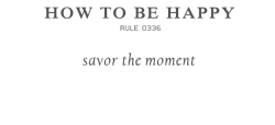 "rulestobehappy:  To be in the moment is to live in the moment. Too often we are thinking ahead or looking ahead to the next event or circumstance in our lives, not appreciating the ""here and now."" When we savor every moment, we are savoring the happiness in our lives. Follow the Rules to be happy"