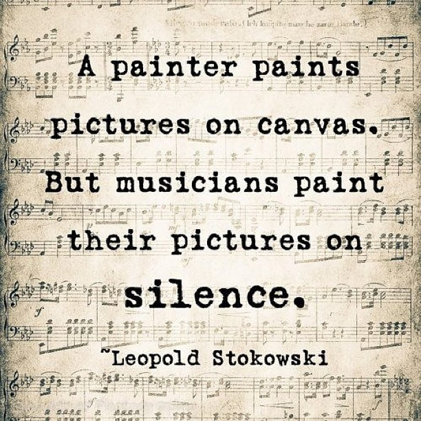 """A painter paints pictures on canvas. But musicians paint their pictures on silence."" - Leopoldo Stokowski"