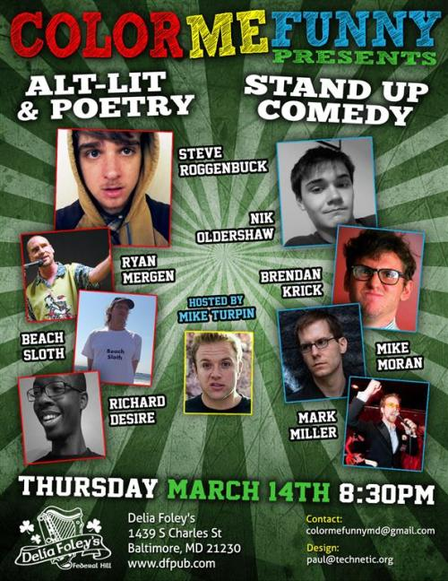 COLOR ME FUNNY                   March 14th at Delia Foley's at 8:30 PM Alt Lit history will be borne out of the mouths of babes. One of those babes is the infinitely affable Steve Roggenbuck, webmaster of 'Live my Lief' and preeminent poet of the online generation. Rarely does Mr. Roggenbuck make his way to Baltimore, Maryland. Yet that's exactly what is happening this very Thursday, March 14th. Things are changing. Baltimore has done a lot to prepare itself for Steve Roggenbuck's visit. What are most exciting are the little things about the arrival. Blink and one might miss them.                   The first thing is the most obvious. The 'Shamrock' shake has transfigured itself into the 'Shamcock' shake to better advertise itself to Steve Roggenbuck's legion of cockboys. Since settling down the cockboys have had an easy time of things in merry old Chicago, working as baristas and street walkers. And boy when one of Steve Roggenbuck's cockboys passes, each person they pass goes 'Ah'. It is like 'The Girl from Ipanema' but updated to include Steve Roggenbuck's cockboy entourage. Many of them are looking forward to seeing Baltimore once more, a place so nice they named it once and promptly forgot about it because Washington, D.C. is right next door and less funky. More no mistake about it, Baltimore is funky as fuck. There is a reason John Waters set 'Pink Flamingos' in Baltimore. People get a real thrill out of it, like Steve Roggenbuck does whenever he visits.                   Baltimore is ready for its self-appointed 'sexual cartographer'.  Flowers are budding. Trees are growing there leaves once more. Some say this is due to the change of the seasons, from winter into spring. Life is coming to rescue people from the cold dark grays of winter. While there is some truth to this whole 'season' thing part of the reason is due to the infinitely fertile loins of Steve Roggenbuck. Sadly since Steve Roggenbuck last arrived on Baltimore's hallowed-ass shores, he's shed himself of the 'pre and post' cum filled pants that defined an era of him. Now sold on EBAY to someone who will definitely not wash them Steve has new plans for Baltimore. In Baltimore Steve Roggenbuck will twerk hard to create pre cum stains on the pants of hundreds of lucky boys and girls, transforming them into adults from mere children.                   Alt Lit and comedy will come together for this delightful little shindig. Among the lucky ones are a bunch of comedians who will probably raise the roof, transforming scrappy little Delia Foley's regular ceiling height into loft style. That's classy. As an additional bonus Beach Sloth, a rare and mysterious beast, will make a rare appearance where he will either 'rock the house', 'suck', or more probably reach a level in between those two extremes. No photography please for Beach Sloth, but for Steve Roggenbuck: go nuts. Take lots of pictures. Steve Roggenbuck is the Johnny Appleseed of poetry. Watch him plant seeds of wisdom in the mind.