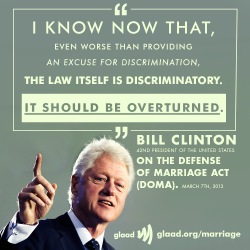"President Bill Clinton, who signed the so-called ""Defense of Marriage Act,"" says it's time to overturn it.  http://glaad.org/marriage"