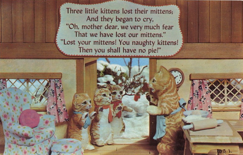 "THREE LITTLE KITTENS Three little kittens lost their mittens,       And they began to cry,""Oh, mother dear, we very much fear       That we have lost our mittens.""""Lost your mittens! You naughty kittens!       Then you shall have no pie!"" As if cats really give a crap. It's Poetry Month"