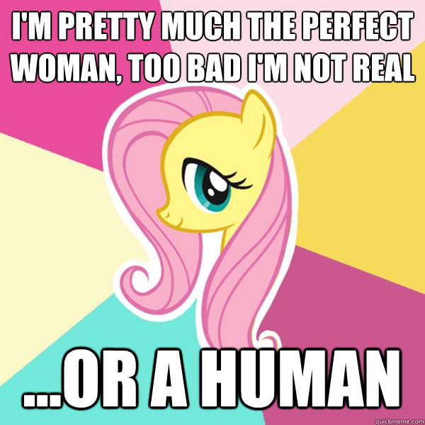 "pervocracy:  Man, this meme icks me out so much. Fluttershy is a sweet pony.  She's compassionate, intelligent, good with animals, loyal to her friends, humble, polite, open-minded, working on her assertiveness, and has an amazing singing voice.  If she were a woman, she'd be a lovely person. But she's also painfully shy, submissive, and lacking in self-esteem.  And every time I see Bronies saying ""Fluttershy is the ideal woman"" or ""Fluttershy would be the perfect girlfriend,"" I worry that's what they're really attracted to. If it's a ""I want to nurture her and bring her out of her shell"" thing, that's a little paternalistic, but not so bad.  Sometimes, though, I get the feeling it's more of a ""finally, a woman who won't ask for anything or disagree with anything"" thing.  And that's goddamn gross.  What Cliff said."