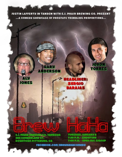 1/8. Brew Haha @ E.J. Phair's Brewery. 300 Cumberland St. Pittsburg, CA. 7pm. Featuring Sergio Barajas, Aly Jones, Gary Anderson, and Jovon Torres. Open Mic: 7:00pm. Show: 7:30pm. Hosted by Justin Lafferty.   We've survived the end of the world … and we're here to help you bring in 2013 with a laugh. Our headliner this evening is Sergio Barajas, who hosts the SF Comedy Cellar at 222 Hyde and has been doing big things all over the Bay Area. Your featured comics are Aly Jones, Jovon Torres and Gary Anderson, and your host for the evening will be East County native Jonathan Ott. Want to get up at the open mic? Sign up by 7 p.m. Show starts at 7:30 p.m. Open mic comics get 7 minutes. 2 item minimum — enjoy a comedy show with a delicious dinner and beer from E.J. Phair Brewing Co. in beautiful, revitalized downtown Pittsburg.