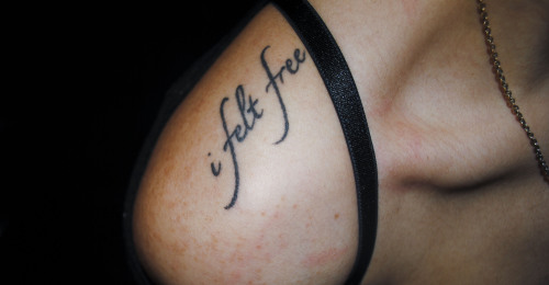 "fuckyeahtattoos:  ""I fell apart in your arms for the last time and I felt free to do what I want because of the things you told me"" While listening to ""I Felt Free"" by Circa Survive in the car today, I realized that I've only told 1 or 2 people the meaning behind my tattoo. This song and these three words are so special to me because they keep me from giving up on the life I've been given and my passion, which is art. When I was in high school, I submitted an AP art portfolio and a week before my brother passed away I received the results. I got a terrible score. I was so distraught that I decided I didn't want to pursue art as a career, which left me with no back up plan in the midst of applying for colleges. Upon hearing how upset I was, my brother sent me a text saying, ""Hey, heard about your portfolio. Don't sweat it. Remember art is subjective and there is no right or wrong. Keep working at it, don't lose your passion and great things will come. I promise!"" At the time, I thought his sentiment was really sweet, but I continued to sulk despite his words of encouragement. This all changed when my brother was killed in a motorcycle accident. I can't even begin to explain the pain and anguish my family and I were suffering at this time. It wasn't until I had to hug my deceased brother goodbye that his words truly hit me. From then on, I made a promise to him and myself that I wouldn't give up on what I loved and my second chance at life. When I first heard ""I Felt Free"", the lyrics immediately resonated with me and that particular moment. I love you so much Alex, you will be eternally my brother and lie forever in my heart <3 This is my second tattoo and it was done last year at Starlight Tattoo in New Jersey by artist Richie"