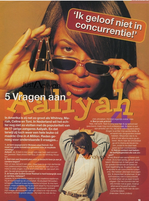 Aaliyah mentions Brandy and Monica in an old Dutch interview. Do you ever talk to your famous peers? I've met Brandy a couple of times. She's really nice and she's very talented. I know Monica really well. We're great friends and call each other from time to time. I don't believe there's competition. We all have our own style. I respect them all. I don't believe in competition. I believe you have to look at yourself first, when things don't go that well.