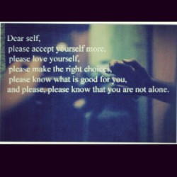 Dear self, you are not worthless you are not ugly you are not fat you are not stupid, you are not alone. But you are loved and you will be OKAY.