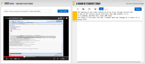 world-shaker recommends:  VideoNotes - A Great Tool for Taking Notes While Watching Academic Videos  VideoNotes is a neat new tool for taking notes while watching videos. VideoNotes allows you to load any YouTube video on the left side of your screen and on the right side of the screen VideoNotes gives you a notepad to type on. VideoNotes integrates with your Google Drive account. By integrating with Google Drive VideoNotes allows you to share your notes and collaborate on your notes just as you can do with a Google Document.
