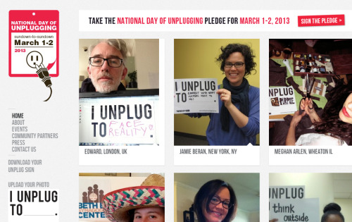 "Today is the The National Day of Unplugging, which begins March 1st Friday night at sundown and continues for 24 hours.  It involves not only unplugging from electronics, but also spending intimate time with friends, family, and neighbors. According to USA Today, ""Part of the Sabbath Manifesto, the campaign is designed to get people to slow down in an increasingly hectic world, an idea inspired by that most un-Microsoft of documents, the Old Testament. In short, God rested on the seventh day — and so should you."" I think I shall participate."
