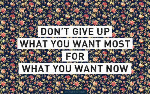 Don't give up what you want most.