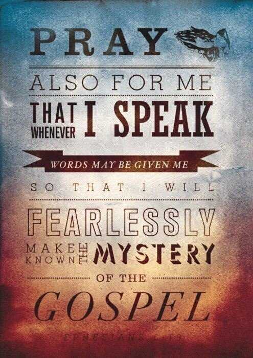 Pray also for me that whenever I speak words that may be given me so that I will fearlessly make known the mystery of the Gospel.