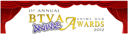 Behind the Voice Actors announces the nominees of the 1st Annual BTVA Anime Dub Awards, and FUNimation is represented in every category! BTVA has spent many hours deliberating over the choices and have come up with 13 different categories to cover all things voice related from this past year. There are individual awards as well as specific categories for Television/OVA and Movies/Specials. The official winners of the 1st Annual BTVA Anime Dub Awards, as chosen by the Administrative Team at Behind the Voice Actors will be revealed to the public starting on March 11th 2013. On that day they will reveal the winners from one awards section. Each successive day they will reveal the winners from an additional section. Click this link to start voting! http://funi.to/14oXp1O