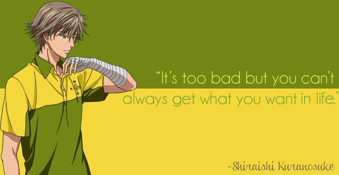 """It's too bad but you can't always get what you want in life."" -Shiraishi Kuranosuke"
