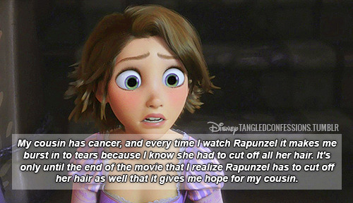 """My cousin has cancer, and every time I watch Rapunzel it makes me burst in to tears because I know she had to cut off all her hair. It's only until the end of the movie that I realize Rapunzel has to cut off her hair as well that it gives me hope for my cousin."""
