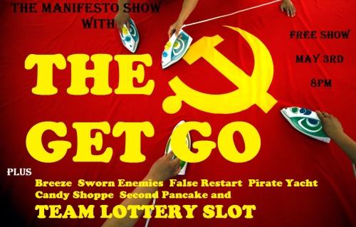 THE MANIFESTO SHOW w/ THE GET GO First half — 8pm Breeze Sworn Enemies  False Restart Team Lottery Slot - Bring one or more friends and throw your team name in the hat at the top of the hour for the chance to play!!! — Break — Second half — 9 pm Pirate Yacht Candy Shoppe Second Pancake The Get Go — Break — 10:30pm Jam! We are located at: The Clubhouse [theclubhouseimprov.com] 1107 N El Centro Ave Los Angeles, CA 90038 Remember, there's a team lottery AND a jam every night, so everyone in the audience will have a chance to play. We are improv for the people so admission is free, but we urge performers and audience alike to throw a few rubles in the donation bucket. There will also be beer and water available with donation. — Team Info — Breeze: Asif Ali, Patick Dailey, David Danipour, Joe Kardon, Victor Lopez, Hunter Stiebel. Sworn Enemies: Farley Elliott, Paul Bartunek, Scott Davis, Reyana Wright  False Restart: Alyse Michele, Kyle Denne, Jenna Shaw, Brian Arnold, Sheldon Price, John Wyatt  Lottery Slot: Bring one or more friends and throw your team name in the hat at the top of the hour for the chance to play!!! Pirate Yacht: Dr. Chris Pecchenino, Stephanie McGann, Amanda Romeo, Debbie Fry DDS, Christopher Shen, Ryan Young, Aaron Mervis Candy Shoppe: Sergio Cilli, Cissy Fenwick, Jacob Womack, Toni Charline, Joel Jensen Second Pancake: Carmen Angelica, Anthony Bentrovato, Adam Catino, Brittany Conyers, Joe Kardon, David Kerns, Mark McColey, Jacki Merchant The Get Go: Kaitlin Beauchemin, Jane Becker, Sarah Claspell, Ingrid Haas, Eliza Hooper, Jessica Jardine, Wendy McColm, Holly Prazoff, Allyn Rachel, Heather Regnier, Yamara Taylor, Jessie Weinberg