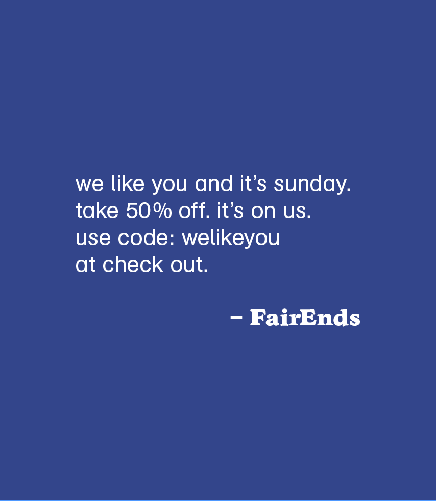 fairends:  we like you and it's sunday. take 50% off. it's on us. use code: welikeyou at check out.