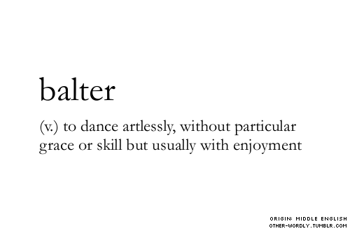 fishingboatproceeds:  other-wordly:  pronunciation | 'bal-ter  Oh that's what it's called when music causes me to move.  I think this is somehow absurdly synonymous to that so-called Harlem Dance :))))))))))))))))