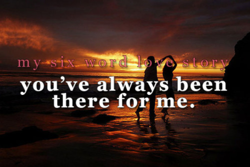 sixwordlovestory:  You've always been there for me.