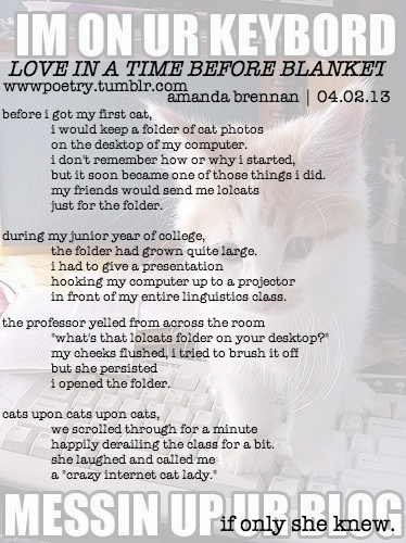 wwwpoetry:  day two: love in a time before blanket (author's note: blanket is the name of my cat.)  this is a true story. the same professor also once accidentally said i had a girlfriend in front of a different class (she was the only linguistics professor. i took all of her classes) and then was really worried that she outed me if i really was gay. she was one of my absolute favorite professors in college and i miss her a lot.  i don't know how many of these i'm going to do in this faded background style but i was pretty happy with how this came out. except for the clipped t in the title but i had already closed out of the image before i realized how to fix it.