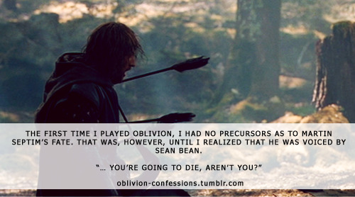 "oblivion-confessions:  ""The first time I played Oblivion, I had no precursors as to Martin Septim's fate. That was, however, until I realized that he was voiced by Sean Bean.  ""… You're going to die, aren't you?"""" Oblivion confessions Image Credit [*]"