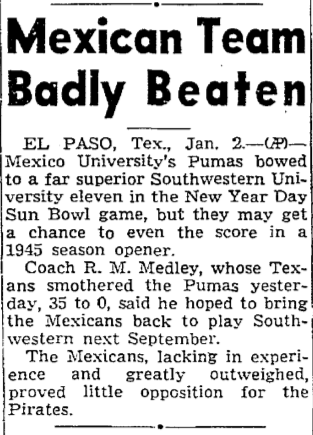 Yes indeed there were in fact bowl (football) games between Mexicans and Americans 70 years ago. January 2nd, 1945