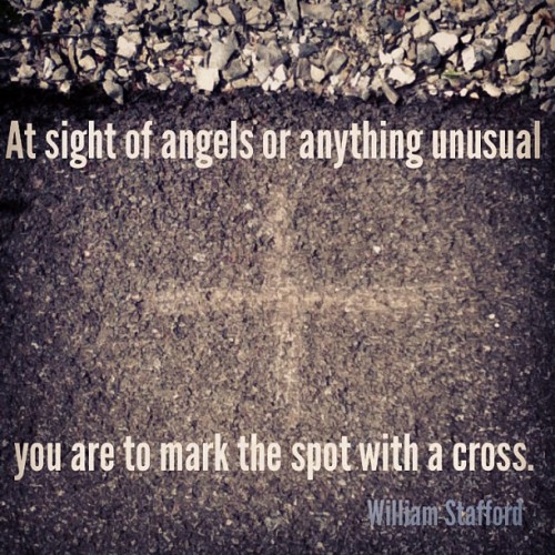 At sight of angels or anything unusual you are to mark the spot with a cross. Quote from poet William Stafford.